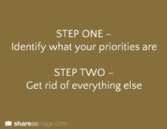 STEP ONE – Identify what your priorities are STEP TWO – Get rid of everything else