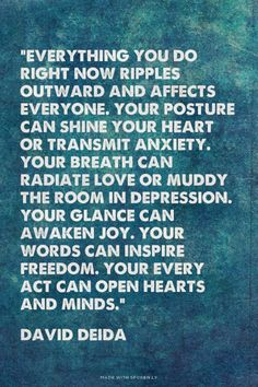 """Everything you do right now ripples outward and affects everyone. Your posture can shine your heart or transmit anxiety. Your breath can radiate love or muddy the room in depression. Your glance can awaken joy. Your words can inspire freedom. Your every act can open hearts and minds."" - David Deida 