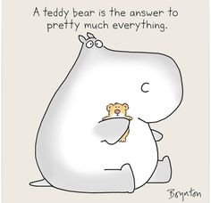 A teddy bear is pretty much the answer to everything ---- Sandra Boynton Sandra Boynton, National Teddy Bear Day, Teddy Bear Quotes, Cute Hippo, Funny Cute, Make Me Smile, Cute Pictures, September 9, Wisdom
