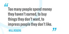 Too many people spend money they haven't earned, to buy things they don't want, to impress people they don't like.  — WILL ROGERS