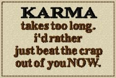 Karma - Words to live by! LOL