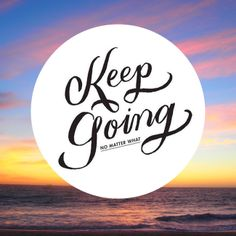 Keep Going no matter what!