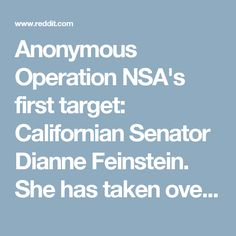 Anonymous Operation NSA's first target: Californian Senator Dianne Feinstein. She has taken over $698,000 in bribes from security and defense contractors to vote in favor of them and against you.