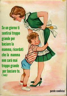 Un giorno ti sentirai troppo grande per baciare la tua mamma, ma ricordati che la tua mamma non sarà mai troppo vecchia per baciare te. ( Saby)
