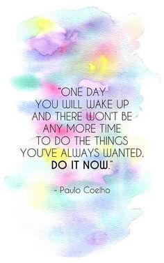 """One day you will wake up and there won't be any more time to do the things you've always wanted. Do it now."" -- Paulo Coelho"