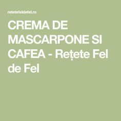 CREMA DE MASCARPONE SI CAFEA - Rețete Fel de Fel
