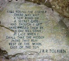 """Still round the corner there may wait a new road or a secret gate; and though I oft have passed them by, a day will come at last when I shall take the hidden paths that run west of the moon, east of the sun."" J.R.R. Tolkien"