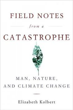 Field notes from a catastrophe : man, nature, and climate change / Elizabeth Kolbert
