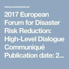 2017 European Forum for Disaster Risk Reduction: High-Level Dialogue Communiqué  Publication date: 2017 Source:United Nations Office for Disaster Risk Reduction - Regional Office for Europe (UNISDR EUR)