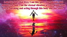 I am this body that lives, I am this spirit that inhabits and animates it, and I Am the eternal vibration of Love manifesting itself, speaking and acting through this body and this spirit.