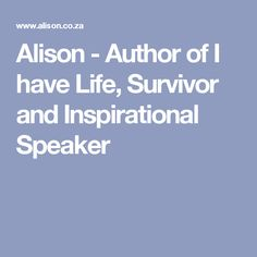 Alison - Author of I have Life, Survivor and Inspirational Speaker