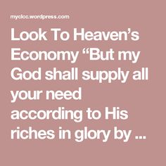 "Look To Heaven's Economy  ""But my God shall supply all your need according to His riches in glory by Christ Jesus."" Philippians 4:19  RICHES IN GLORY BY CHRIST JESUS! That is the place that our eyes should be focused on where our needs are concerned…whatever the need may be. Even though we work and are in the midst of a natural world with physical things that we must deal with and jobs that we must work, we must still keep our focus on the realm in which we really live – the kingdom of God…"