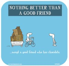 NOTHING BETTER THAN A GOOD FRIEND. Except a good friend who has chocolate.