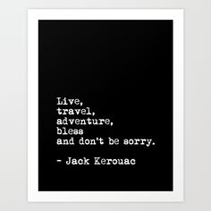 Live, travel, adventure, bless! https://society6.com/product/live-travel-adventure-bless-and-dont-be-sorry-jack-kerouac-quote-typography-print_print#1=45