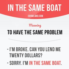 """""""In the same boat"""" means """"to have the same problem"""". Example: - I'm broke. Can you lend me twenty dollars? - Sorry. I'm in the same boat. Get our apps for learning English: learzing.com"""
