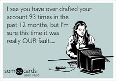 I see you have over drafted your account 93 times in the past 12 months, but I'm sure this time it was really OUR fault.....