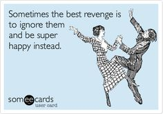 Funny Ecard: Sometimes the best revenge is to ignore them and be super happy instead.
