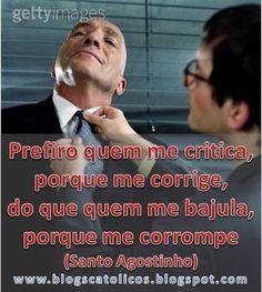 Prefiro quem me critica,porque me corrige, do que quem me bajula, porque me corrompe (Santo Agostinho)