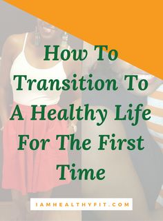 How To Transition To A Healthy Life For The First Time.  weight loss / health / healthy / clean eating / exercising