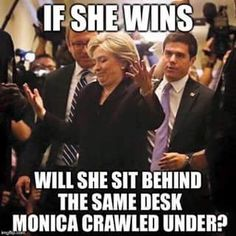 If Hillary wins, will she sit behind the same desk Monica crawled under? Hasn't our nation had enough of Bill and Hillary Clinton without giving them another shot at defiling the honor of our country and the presidency? Political Satire, Political Quotes, Adult Humor, We The People, Laugh Out Loud, Make Me Smile, In This World, Just In Case, I Laughed