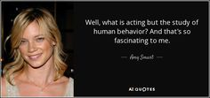 http://www.azquotes.com/picture-quotes/quote-well-what-is-acting-but-the-study-of-human-behavior-and-that-s-so-fascinating-to-me-amy-smart-77-69-85.jpg