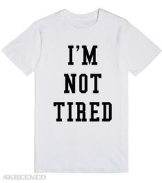 """I'm Not Tired   """"I'm Not Tired""""  This pairs perfectly with the shirt in our store that says """"I'm So Tired""""! #Skreened"""