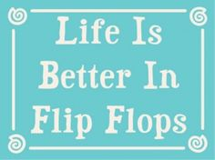 Life is better in flip flops well-said