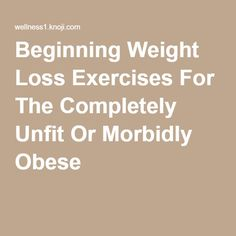 Beginning Weight Loss Exercises For The Completely Unfit Or Morbidly Obese