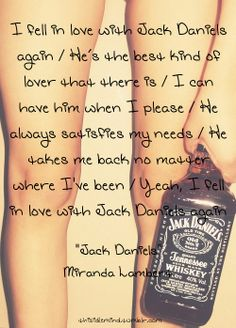 I fell in love with Jack Daniels again, he's the best kind of lover that there is. I can have him when I please, he always satisfies my needs. He takes me back no matter where I've been, yeah I fell in love with in Jack Daniels again - Miranda Lambert Country Music Lyrics, Country Songs, Song Quotes, Funny Quotes, Song Lyrics, Badass Quotes, Qoutes, Whiskey Girl, This Is Your Life