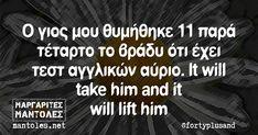 Ο γιος μου θυμήθηκε 11 παρά τέταρτο το βράδυ ότι έχει τεστ αγγλικών αύριο. It will take him and it will lift him Funny Greek Quotes, Funny Picture Quotes, Funny Pictures, Stupid Funny Memes, Have Fun, Lol, Greeks, Sayings, Notes