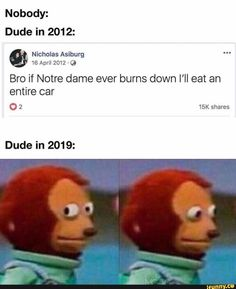 Nobody: Dude in ' Nicholas Asiburg 16 April 2012 'Q Bro if Notre dame ever burns down I'll eat an entire car O 2 shares Dude in - iFunny :) Stupid Funny Memes, Funny Relatable Memes, Haha Funny, Funny Posts, Hilarious, Funny Stuff, Dog Memes, Dankest Memes, Meme Meme