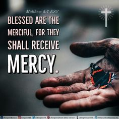 """""""Blessed are the merciful, for they shall receive mercy. Matthew 5:7 ESV"""