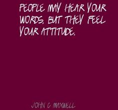 People may hear your words, but they feel your attitude - Quote John C. Quotable Quotes, Wisdom Quotes, Quotes To Live By, Me Quotes, Great Words, Wise Words, John Maxwell Quotes, Inspirational Words Of Wisdom, Word Of Advice