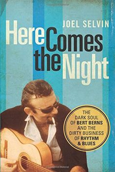 Here Comes the Night: The Dark Soul of Bert Berns and the Dirty Business of Rhythm and Blues by Joel Selvin