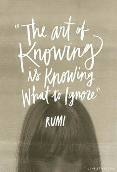 knowing what to ignore.... ~Rumi
