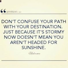 Ne confondez pas votre chemin avec votre destination. Juste parce que c'est orageux en cet instant ne signifie pas que vous n'êtes pas fait pour le soleil !