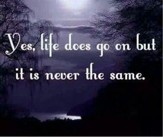 Yes, Life does go on but Never the same. Life is so different with you gone daddy. Love & miss you so much! Missing My Son, Missing You So Much, Missing Someone Who Passed Away, Missing Mom In Heaven, Miss You Daddy, Grieving Quotes, Mantra, Grief Loss, Loss Quotes