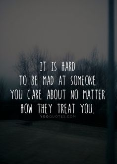 It is hard to be mad at someone you care about no matter how they treat you.