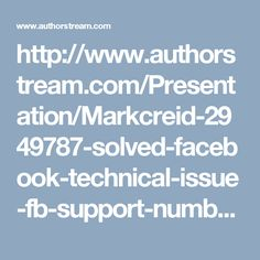 http://www.authorstream.com/Presentation/Markcreid-2949787-solved-facebook-technical-issue-fb-support-number/