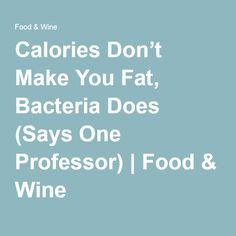 Calories Don't Make You Fat, Bacteria Does (Says One Professor) | Food & Wine