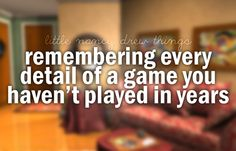 Guilty, I could explain every aspects of every game...... which could be useful... if I was a detective.... or a mystery book writer... highschool student, not so much:)