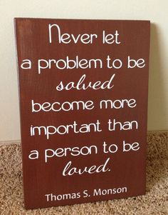 """Never let a problem to be solved become more important than a person to be loved."" -Thomas S Monson"