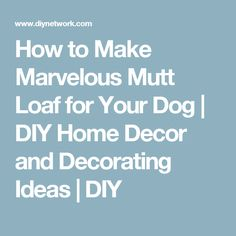 How to Make Marvelous Mutt Loaf for Your Dog | DIY Home Decor and Decorating Ideas | DIY