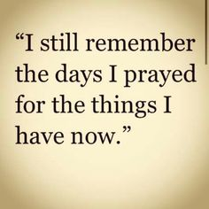 Quote: I still remember the days I prayed for the things I have now. Now Quotes, Great Quotes, Quotes To Live By, Motivational Quotes, Inspirational Quotes, Thank God Quotes, The Words, Vie Motivation, Christian Quotes