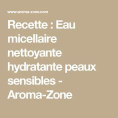 Recette : Eau micellaire nettoyante hydratante peaux sensibles - Aroma-Zone