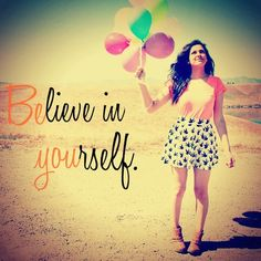 Believe in yourself. Bethany mota. @Bethanynoels she is my inspiration, and I have been watching her from the beginning. I don't even want to know what kind of person I would be if I wouldn't have come across one of her videos a few years ago. I give her all my thanks she's like a big sister to me and all of us. Beth if you see this thank you. ~AmberM. :D