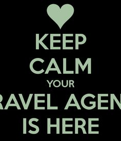 KEEP CALM YOUR TRAVEL AGENT  IS HERE