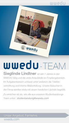 WWEDU-Team: Sieglinde Lindtner ist seit 7 Jahren in der WWEDU tätig und die erste Anlaufstelle im Empfangsbereich. Ihr Aufgabenbereich umfasst unter anderem die Telefonvermittlung und interne Mailverteilung. Unsere Besucher in der Firma werden stets mit einem herzlichen Lächeln begrüßt. Zu erreichen ist sie, wie alle aus unserem Studienleitungs-Team unter: studienservice(at)wwedu(dot)com