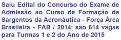 """A Aeronáutica (Força Área Brasileira - FAB), divulga Edital para a realização do Exame de Admissão (Modalidade """"B"""") ao Curso de Formação de Sargentos da Aeronáutica - Turmas 1 e 2 do Ano de 2015 (IE/EA CFS B 1-2/2015). Ao todo são 614 (seiscentos e quatorze) vagas em diversas especialidades. A remuneração inicial de R$ 3.267,00 (três mil duzentos e sessenta e sete reais). Para concorrer é preciso possuir o Ensino Médio e não ter mais de 25 anos de idade até 31 de dezembro de 2015."""