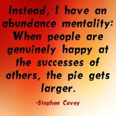 """Instead, I have an abundance mentality: When people are genuinely happy at the successes of others, the pie gets larger."""" ~ Stephen Covey www.solo-e.com"""